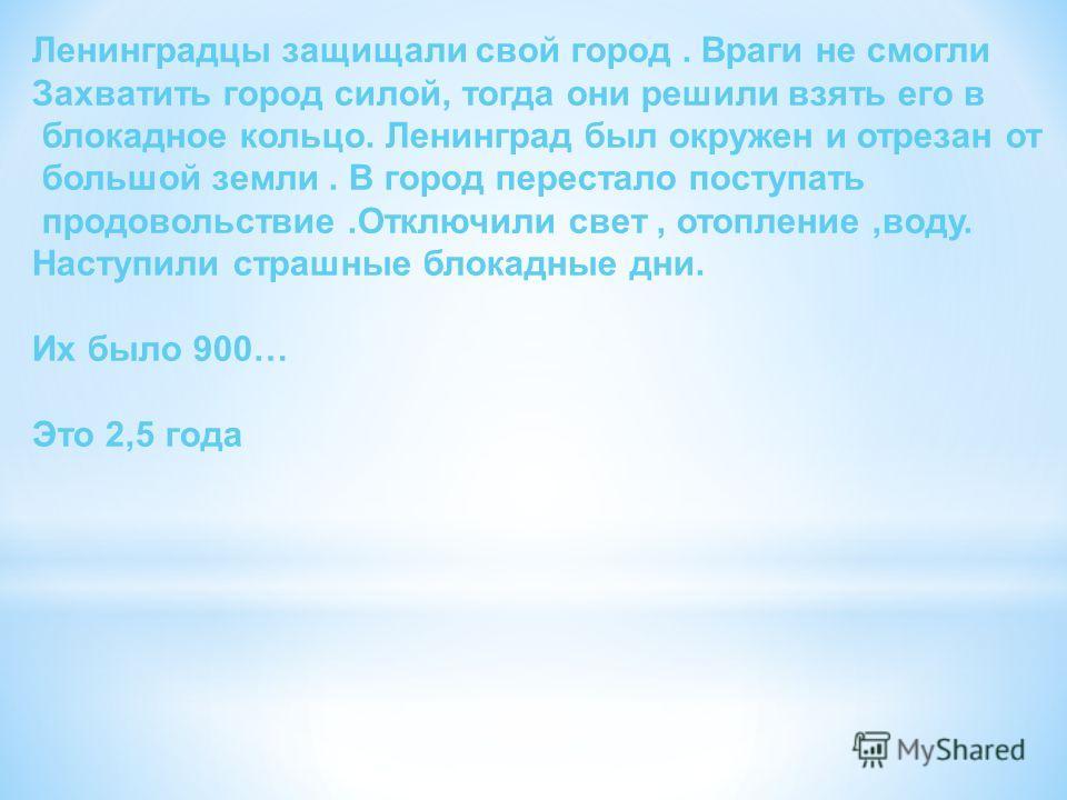 Ленинградцы защищали свой город. Враги не смогли Захватить город силой, тогда они решили взять его в блокадное кольцо. Ленинград был окружен и отрезан от большой земли. В город перестало поступать продовольствие.Отключили свет, отопление,воду. Наступ