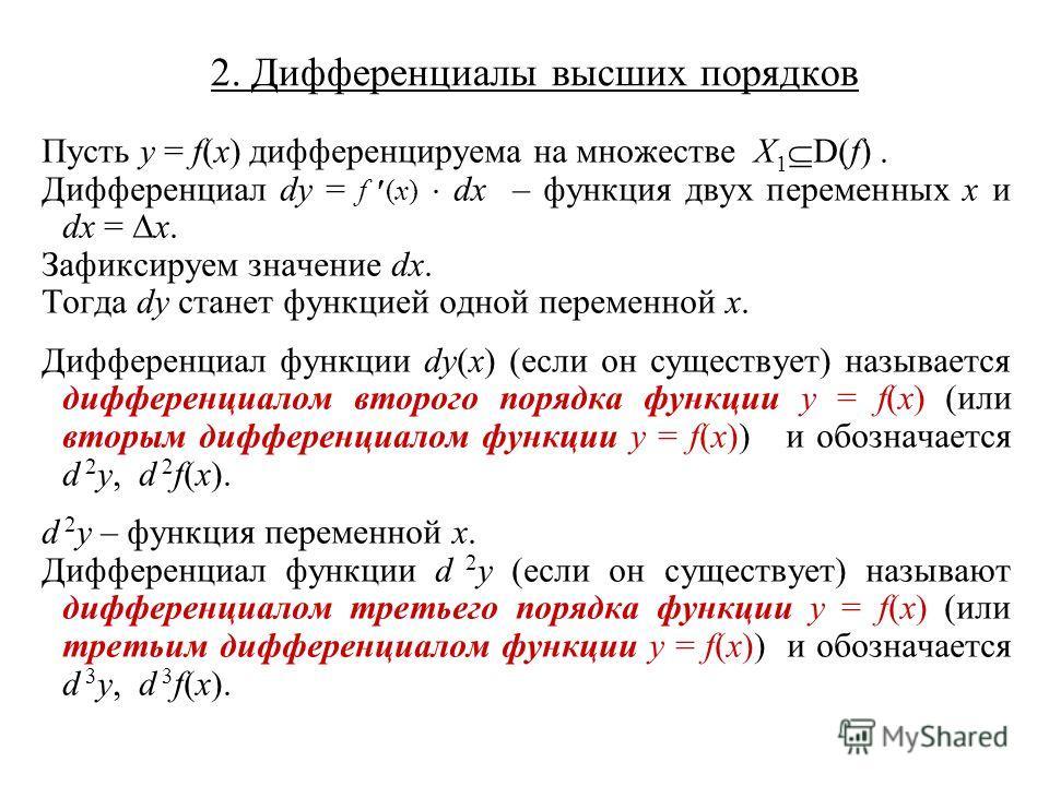 2. Дифференциалы высших порядков Пусть y = f(x) дифференцируема на множестве X 1 D(f). Дифференциал dy = f (x) dx – функция двух переменных x и dx = x. Зафиксируем значение dx. Тогда dy станет функцией одной переменной x. Дифференциал функции dy(x) (