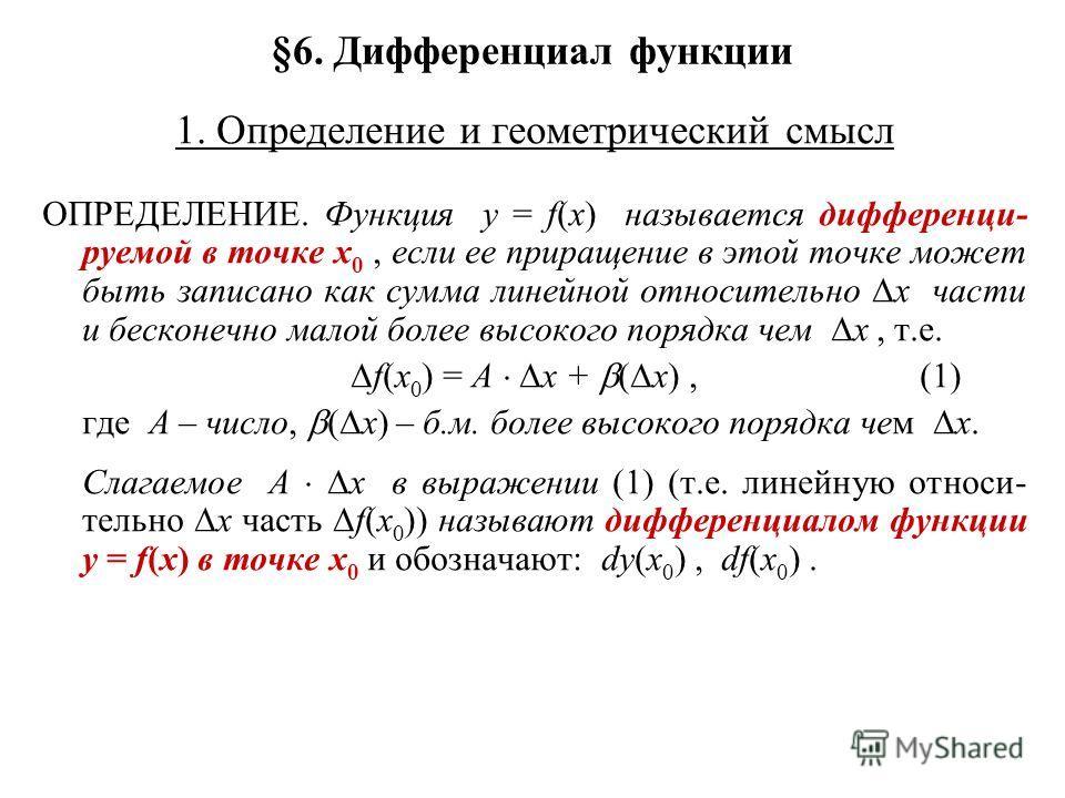 §6. Дифференциал функции 1. Определение и геометрический смысл ОПРЕДЕЛЕНИЕ. Функция y = f(x) называется дифференци- руемой в точке x 0, если ее приращение в этой точке может быть записано как сумма линейной относительно x части и бесконечно малой бол