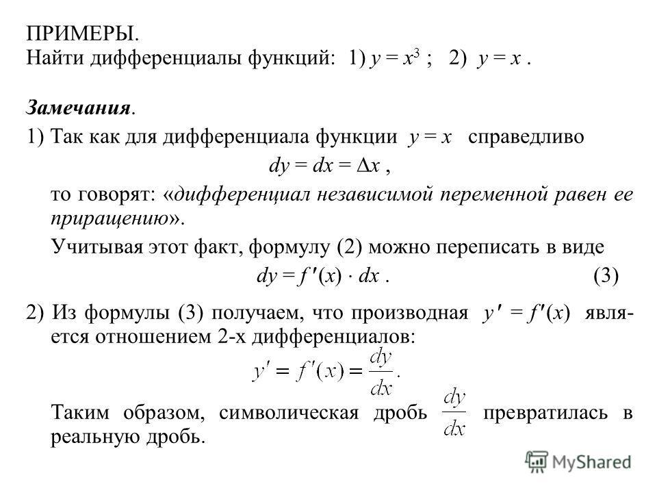 ПРИМЕРЫ. Найти дифференциалы функций: 1) y = x 3 ; 2) y = x. Замечания. 1) Так как для дифференциала функции y = x справедливо dy = dx = x, то говорят: «дифференциал независимой переменной равен ее приращению». Учитывая этот факт, формулу (2) можно п