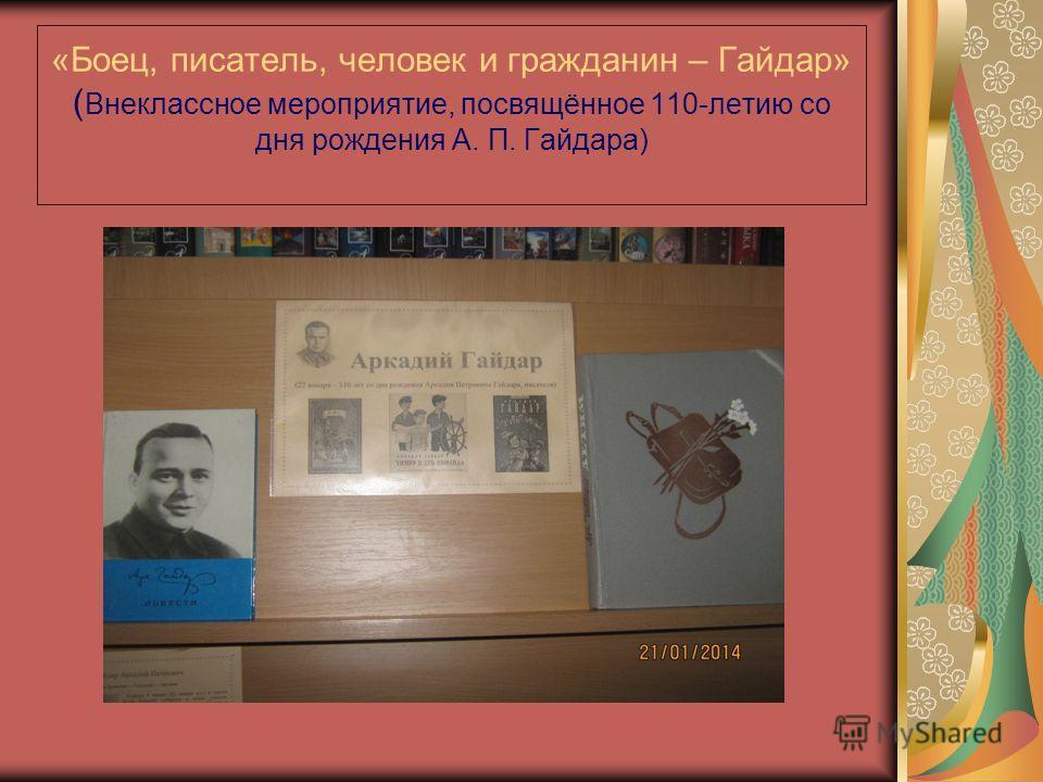 «Боец, писатель, человек и гражданин – Гайдар» ( Внеклассное мероприятие, посвящённое 110-летию со дня рождения А. П. Гайдара)