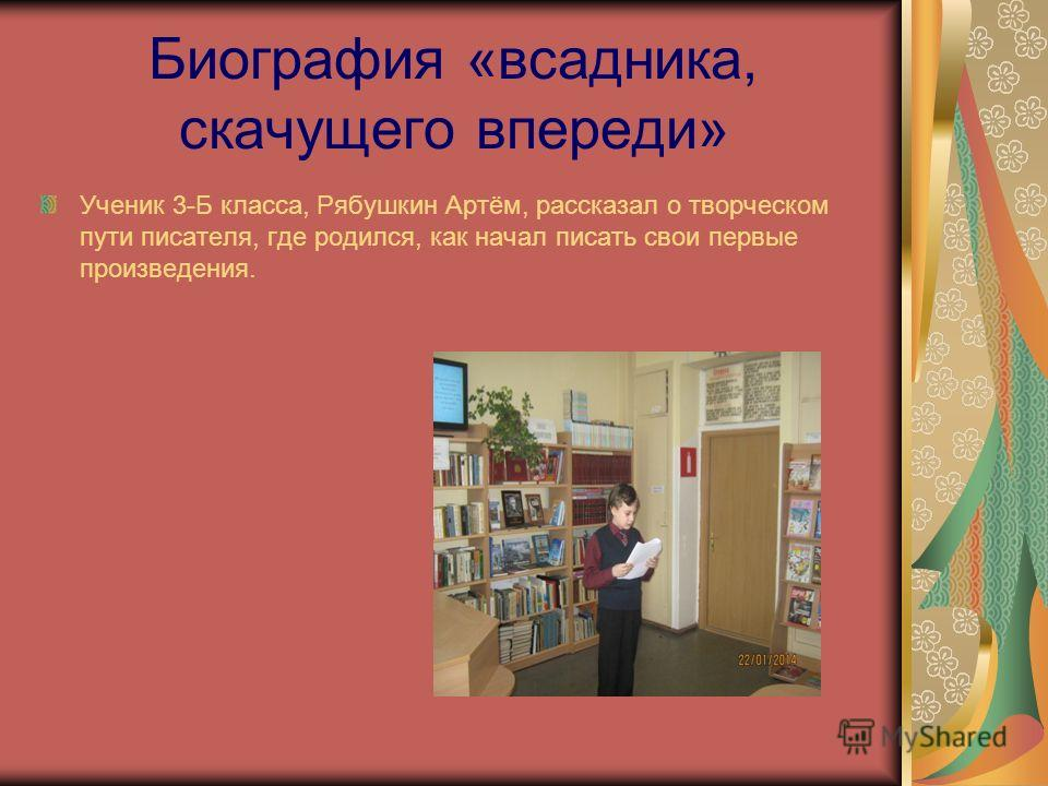 Биография «всадника, скачущего впереди» Ученик 3-Б класса, Рябушкин Артём, рассказал о творческом пути писателя, где родился, как начал писать свои первые произведения.