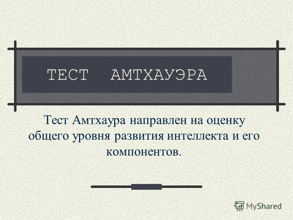 ТЕСТ АМТХАУЭРА Тест Амтхаура направлен на оценку общего уровня развития интеллекта и его компонентов.