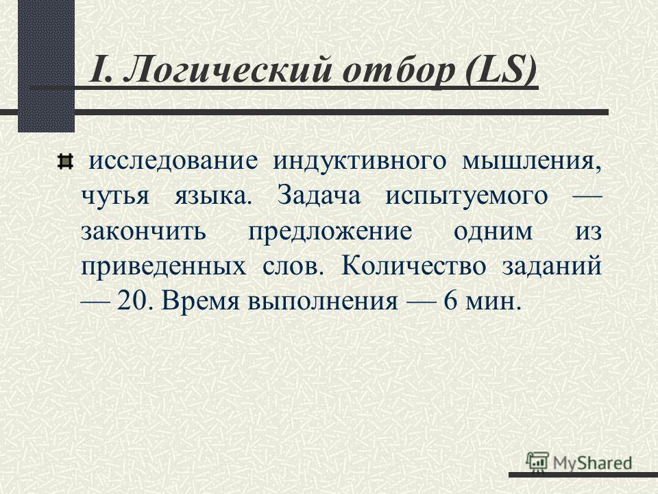 I. Логический отбор (LS) исследование индуктивного мышления, чутья языка. Задача испытуемого закончить предложение одним из приведенных слов. Количество заданий 20. Время выполнения 6 мин.