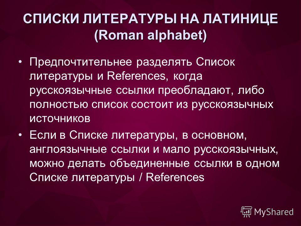 СПИСКИ ЛИТЕРАТУРЫ НА ЛАТИНИЦЕ (Roman alphabet) Предпочтительнее разделять Список литературы и References, когда русскоязычные ссылки преобладают, либо полностью список состоит из русскоязычных источников Если в Списке литературы, в основном, англоязы