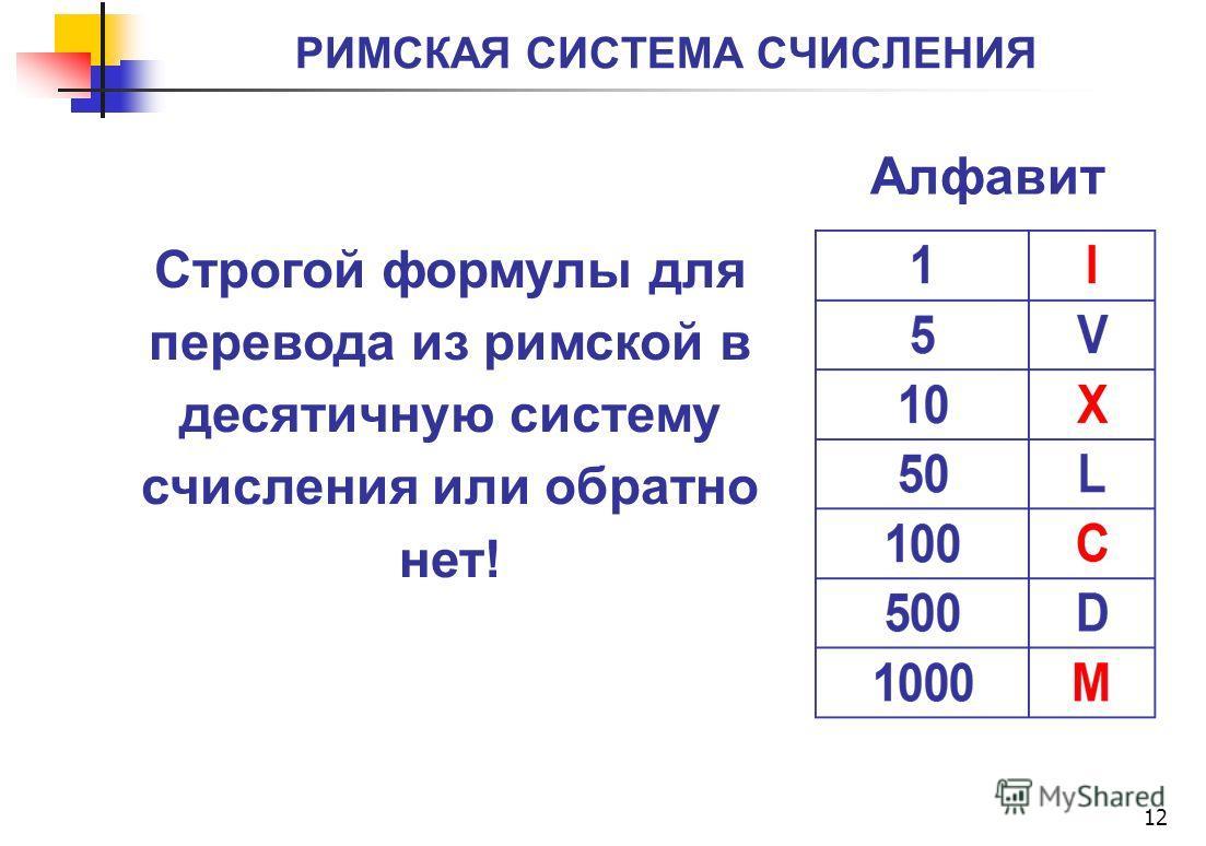 РИМСКАЯ СИСТЕМА СЧИСЛЕНИЯ 12 Строгой формулы для перевода из римской в десятичную систему счисления или обратно нет! Алфавит