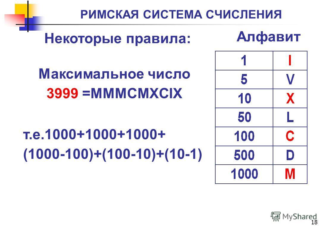 РИМСКАЯ СИСТЕМА СЧИСЛЕНИЯ 18 Алфавит Некоторые правила: т.е.1000+1000+1000+ (1000-100)+(100-10)+(10-1) Максимальное число 3999 =MMMCMXCIX