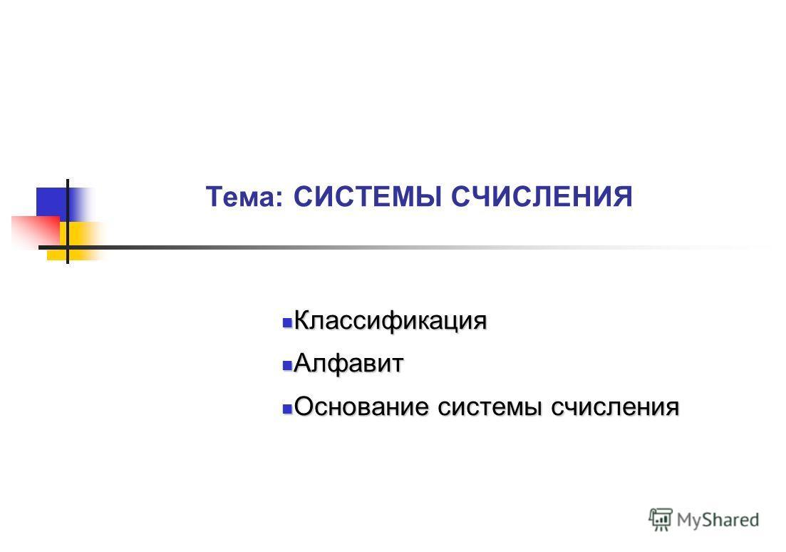 Тема: СИСТЕМЫ СЧИСЛЕНИЯ Классификация Классификация Алфавит Алфавит Основание системы счисления Основание системы счисления