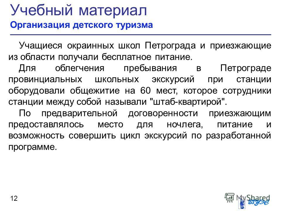 Учебный материал Организация детского туризма 12 Учащиеся окраинных школ Петрограда и приезжающие из области получали бесплатное питание. Для облегчения пребывания в Петрограде провинциальных школьных экскурсий при станции оборудовали общежитие на 60