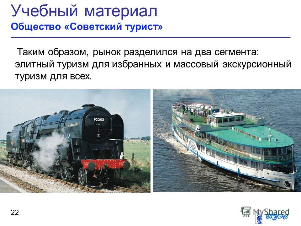 Учебный материал Общество «Советский турист» 22 Таким образом, рынок разделился на два сегмента: элитный туризм для избранных и массовый экскурсионный туризм для всех.