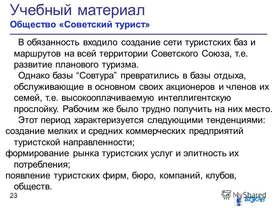Учебный материал Общество «Советский турист» 23 В обязанность входило создание сети туристских баз и маршрутов на всей территории Советского Союза, т.е. развитие планового туризма. Однако базы Совтура превратились в базы отдыха, обслуживающие в основ