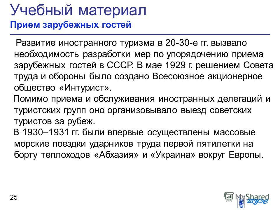 Учебный материал Прием зарубежных гостей 25 Развитие иностранного туризма в 20-30-е гг. вызвало необходимость разработки мер по упорядочению приема зарубежных гостей в СССР. В мае 1929 г. решением Совета труда и обороны было создано Всесоюзное акцион