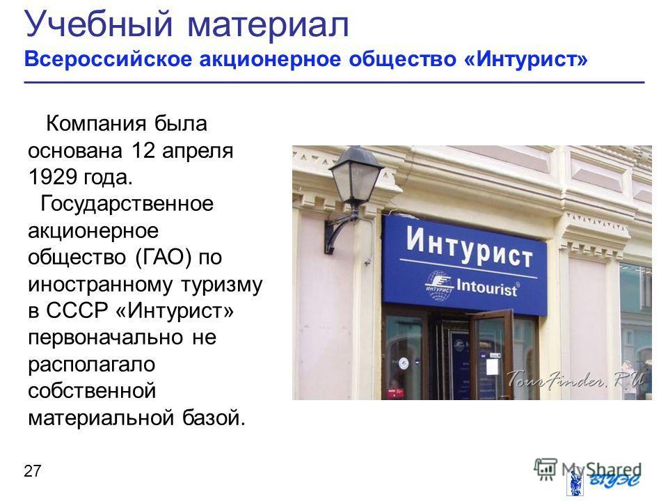 Учебный материал Всероссийское акционерное общество «Интурист» 27 Компания была основана 12 апреля 1929 года. Государственное акционерное общество (ГАО) по иностранному туризму в СССР «Интурист» первоначально не располагало собственной материальной б