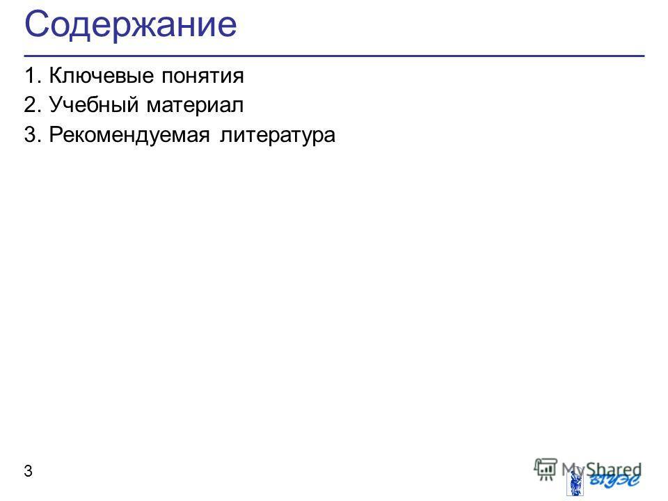 Содержание 3 1.Ключевые понятия 2.Учебный материал 3.Рекомендуемая литература
