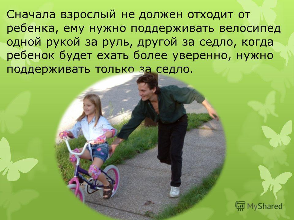 Сначала взрослый не должен отходит от ребенка, ему нужно поддерживать велосипед одной рукой за руль, другой за седло, когда ребенок будет ехать более уверенно, нужно поддерживать только за седло.