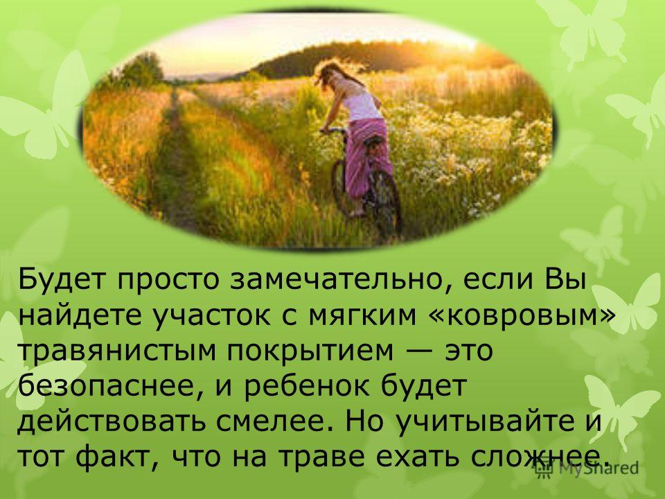 Будет просто замечательно, если Вы найдете участок с мягким «ковровым» травянистым покрытием это безопаснее, и ребенок будет действовать смелее. Но учитывайте и тот факт, что на траве ехать сложнее.
