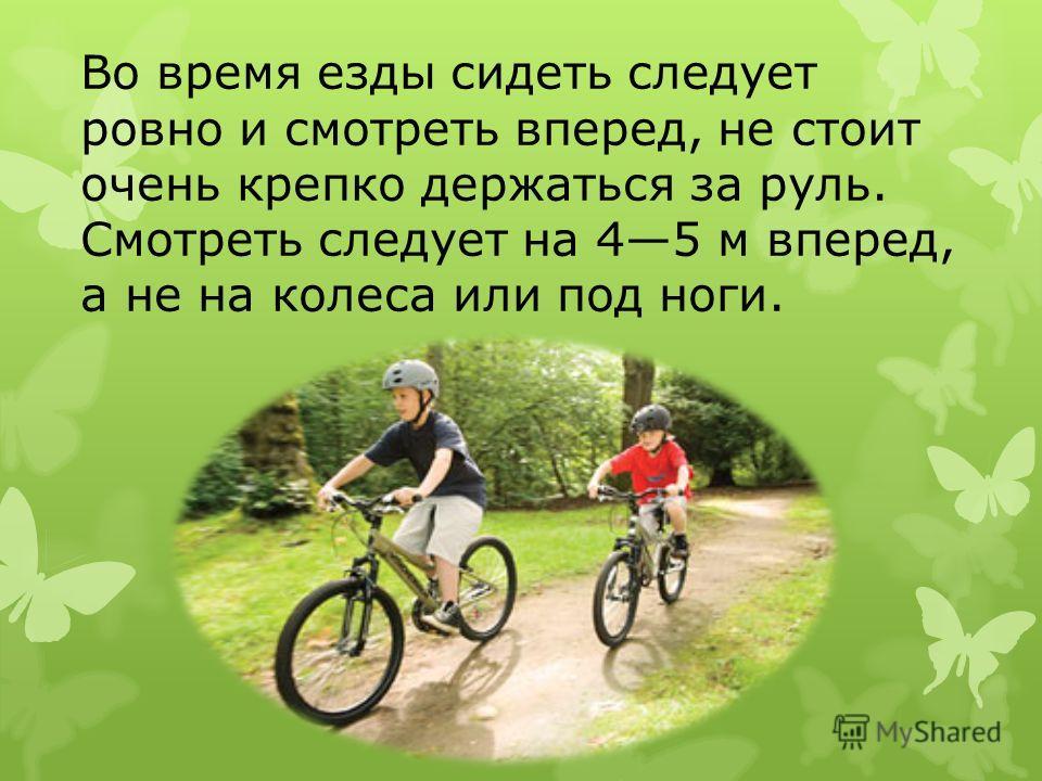 Во время езды сидеть следует ровно и смотреть вперед, не стоит очень крепко держаться за руль. Смотреть следует на 45 м вперед, а не на колеса или под ноги.