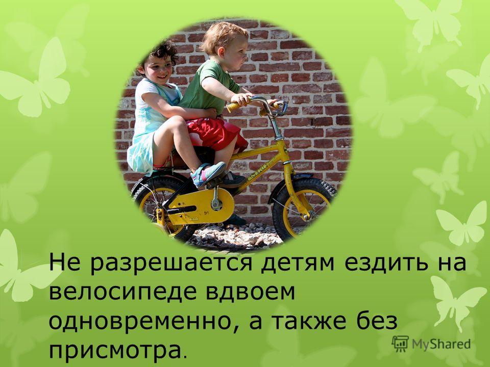 Не разрешается детям ездить на велосипеде вдвоем одновременно, а также без присмотра.