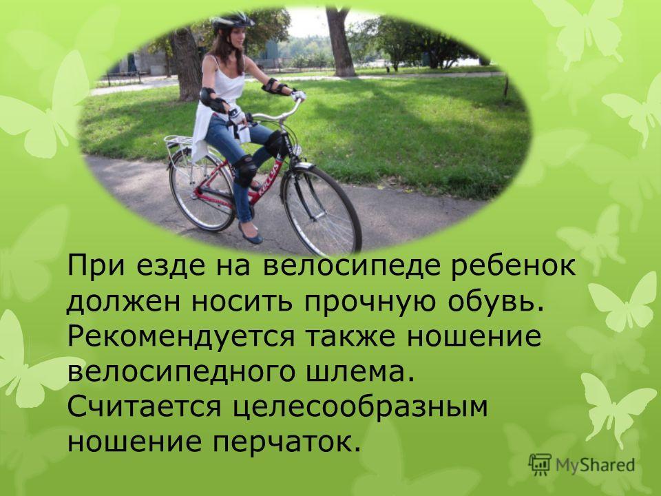 При езде на велосипеде ребенок должен носить прочную обувь. Рекомендуется также ношение велосипедного шлема. Считается целесообразным ношение перчаток.
