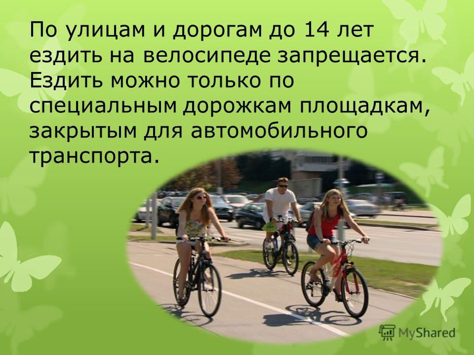 По улицам и дорогам до 14 лет ездить на велосипеде запрещается. Ездить можно только по специальным дорожкам площадкам, закрытым для автомобильного транспорта.