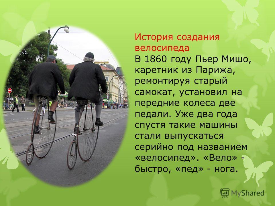 История создания велосипеда В 1860 году Пьер Мишо, каретник из Парижа, ремонтируя старый самокат, установил на передние колеса две педали. Уже два года спустя такие машины стали выпускаться серийно под названием «велосипед». «Вело» - быстро, «пед» -