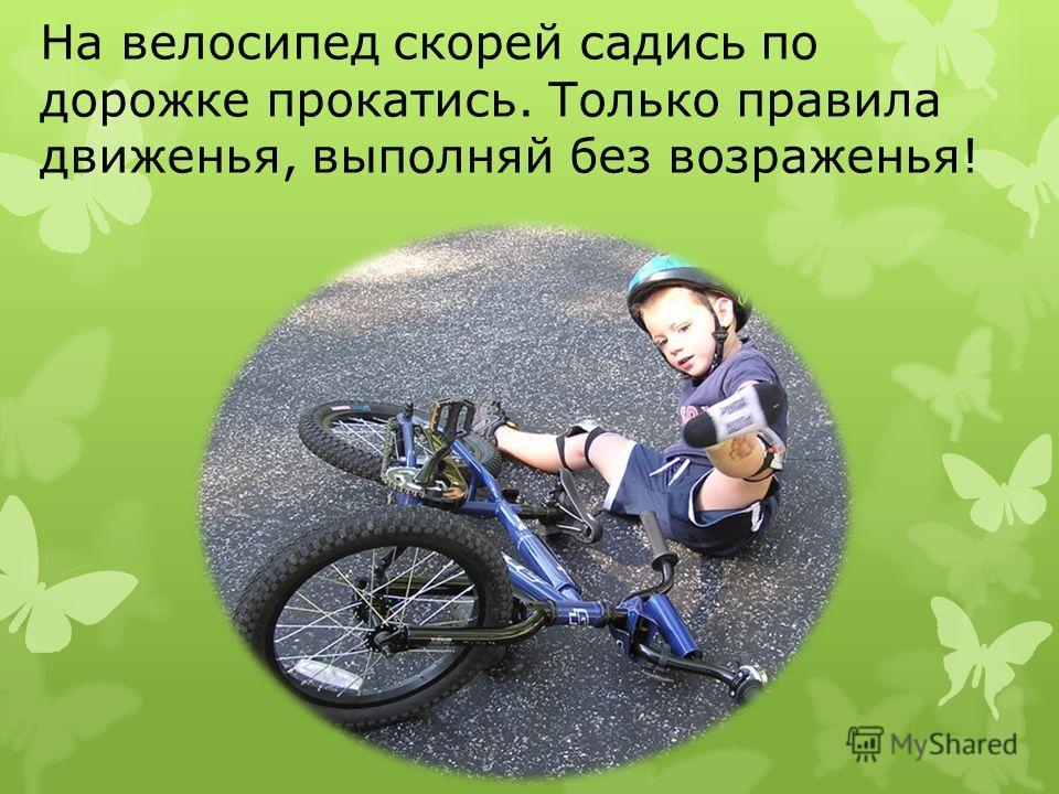На велосипед скорей садись по дорожке прокатись. Только правила движенья, выполняй без возраженья!