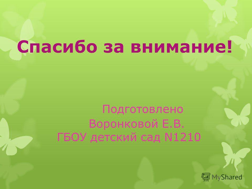Спасибо за внимание! Подготовлено Воронковой Е.В. ГБОУ детский сад N1210