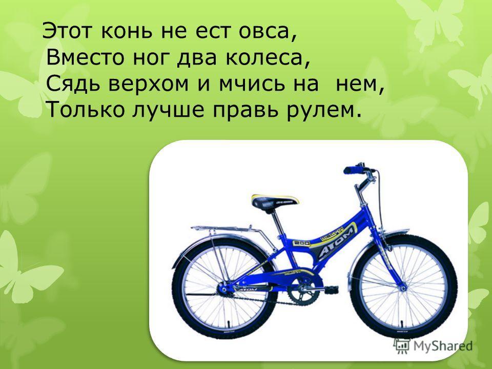 Этот конь не ест овса, Вместо ног два колеса, Сядь верхом и мчись на нем, Только лучше правь рулем.
