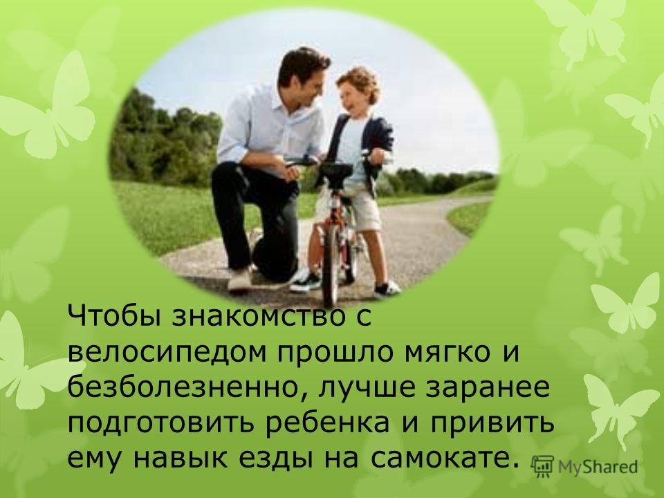 Чтобы знакомство с велосипедом прошло мягко и безболезненно, лучше заранее подготовить ребенка и привить ему навык езды на самокате.
