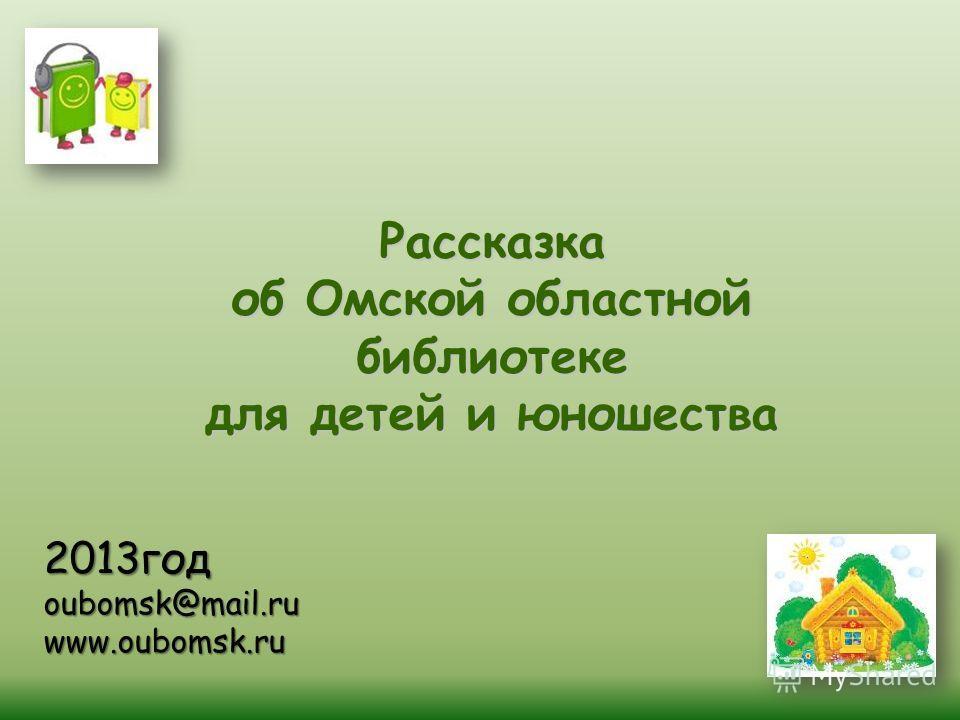 2013год oubomsk@mail.ru www.oubomsk.ru Рассказка об Омской областной библиотеке для детей и юношества
