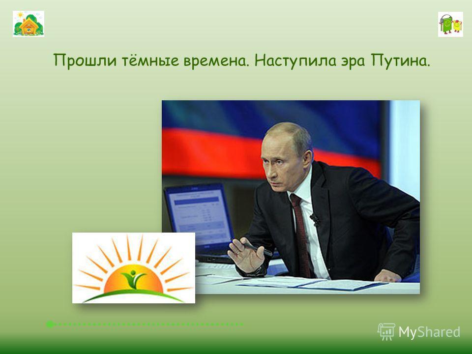 Прошли тёмные времена. Наступила эра Путина.