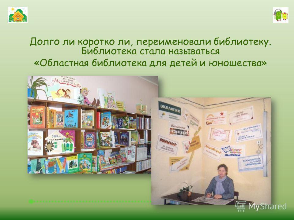 Долго ли коротко ли, переименовали библиотеку. Библиотека стала называться «Областная библиотека для детей и юношества»