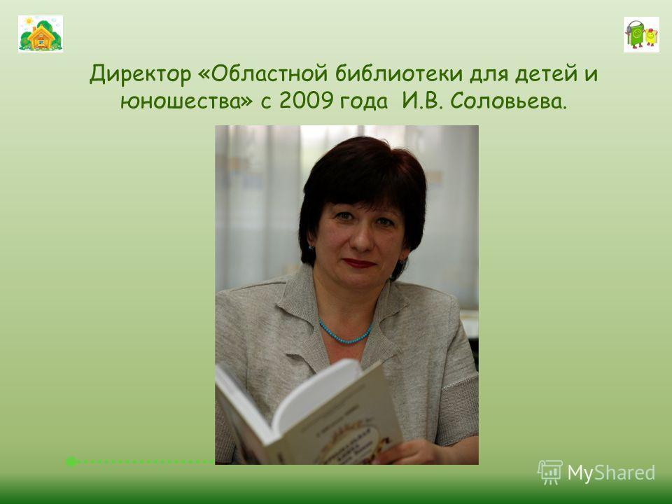 Директор «Областной библиотеки для детей и юношества» с 2009 года И.В. Соловьева.