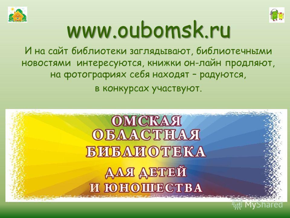 www.oubomsk.ru И на сайт библиотеки заглядывают, библиотечными новостями интересуются, книжки он-лайн продляют, на фотографиях себя находят – радуются, в конкурсах участвуют.