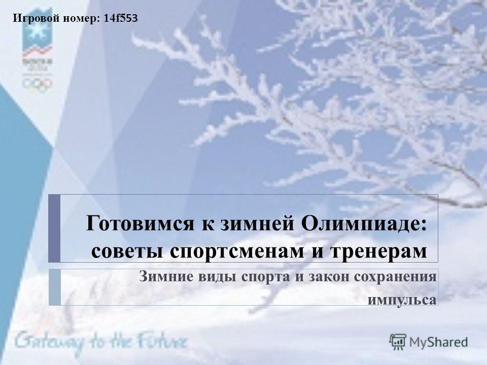 Готовимся к зимней Олимпиаде: советы спортсменам и тренерам Зимние виды спорта и закон сохранения импульса Игровой номер: 14f5 53