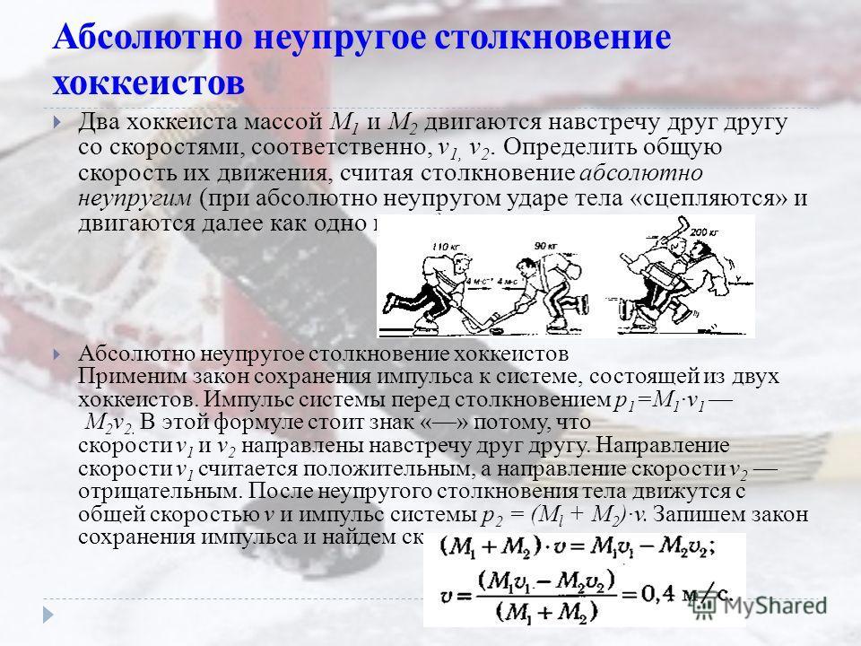 Абсолютно неупругое столкновение хоккеистов Два хоккеиста массой М 1 и М 2 двигаются навстречу друг другу со скоростями, соответственно, v 1, v 2. Определить общую скорость их движения, считая столкновение абсолютно неупругим (при абсолютно неупругом
