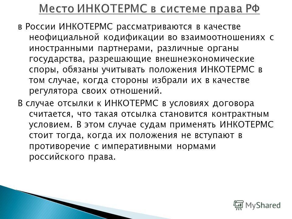 в России ИНКОТЕРМС рассматриваются в качестве неофициальной кодификации во взаимоотношениях с иностранными партнерами, различные органы государства, разрешающие внешнеэкономические споры, обязаны учитывать положения ИНКОТЕРМС в том случае, когда стор