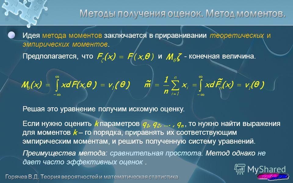 Идея метода моментов заключается в приравнивании теоретических и эмпирических моментов. Предполагается, что и - конечная величина. Решая это уравнение получим искомую оценку. Если нужно оценить k параметров q 1, q 2, …., q n, то нужно найти выражения