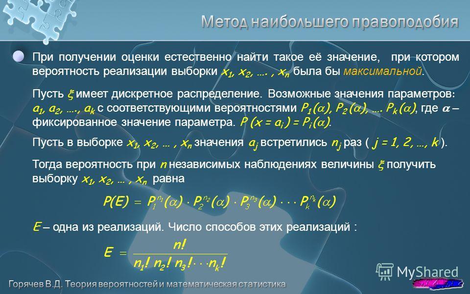 При получении оценки естественно найти такое её значение, при котором вероятность реализации выборки x 1, x 2, …., x n была бы максимальной. Тогда вероятность при n независимых наблюдениях величины получить выборку x 1, x 2, …, x n равна Пусть имеет