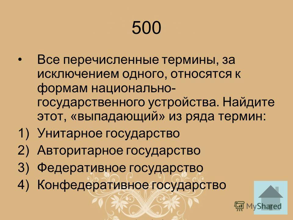 500 Все перечисленные термины, за исключением одного, относятся к формам национально- государственного устройства. Найдите этот, «выпадающий» из ряда термин: 1)Унитарное государство 2)Авторитарное государство 3)Федеративное государство 4)Конфедератив