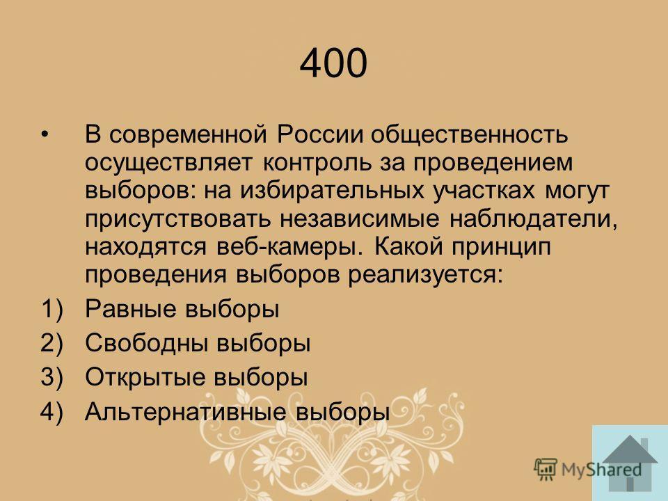 400 В современной России общественность осуществляет контроль за проведением выборов: на избирательных участках могут присутствовать независимые наблюдатели, находятся веб-камеры. Какой принцип проведения выборов реализуется: 1)Равные выборы 2)Свобод