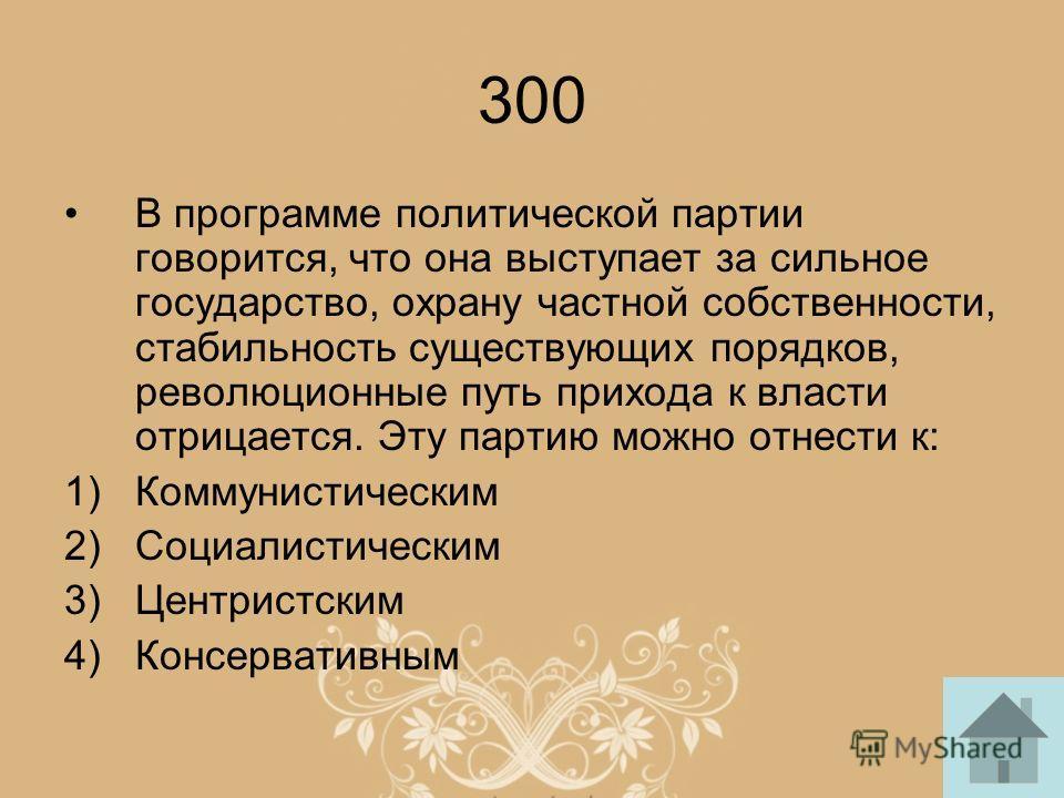 300 В программе политической партии говорится, что она выступает за сильное государство, охрану частной собственности, стабильность существующих порядков, революционные путь прихода к власти отрицается. Эту партию можно отнести к: 1)Коммунистическим