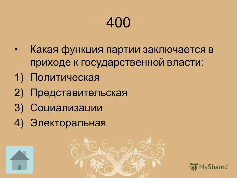 400 Какая функция партии заключается в приходе к государственной власти: 1)Политическая 2)Представительская 3)Социализации 4)Электоральная