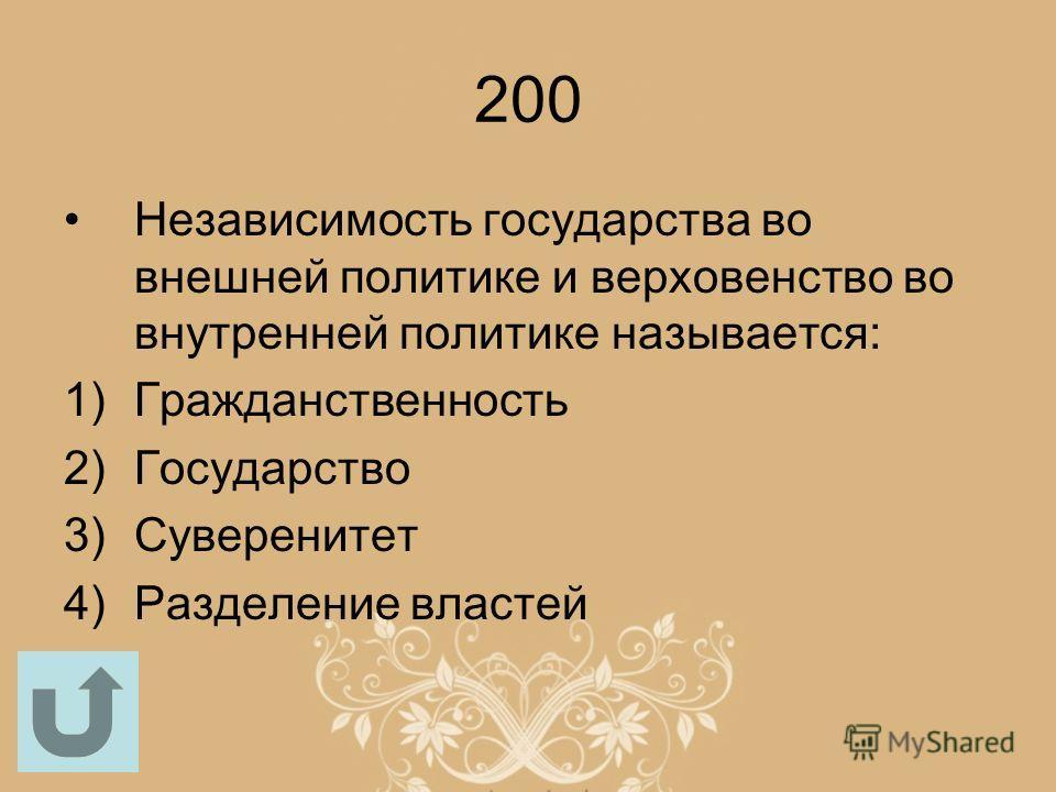 200 Независимость государства во внешней политике и верховенство во внутренней политике называется: 1)Гражданственность 2)Государство 3)Суверенитет 4)Разделение властей