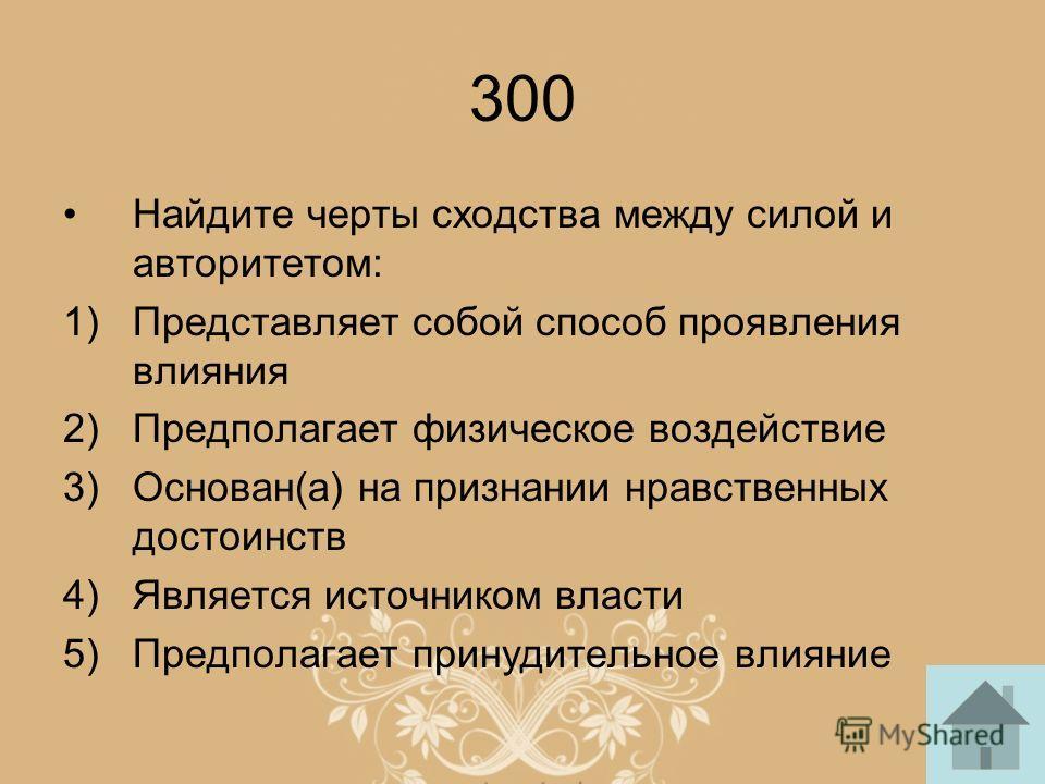 300 Найдите черты сходства между силой и авторитетом: 1)Представляет собой способ проявления влияния 2)Предполагает физическое воздействие 3)Основан(а) на признании нравственных достоинств 4)Является источником власти 5)Предполагает принудительное вл