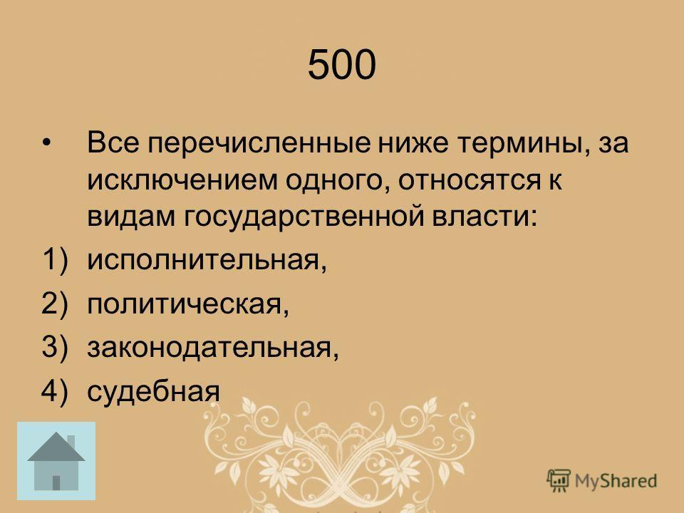 500 Все перечисленные ниже термины, за исключением одного, относятся к видам государственной власти: 1)исполнительная, 2)политическая, 3)законодательная, 4)судебная