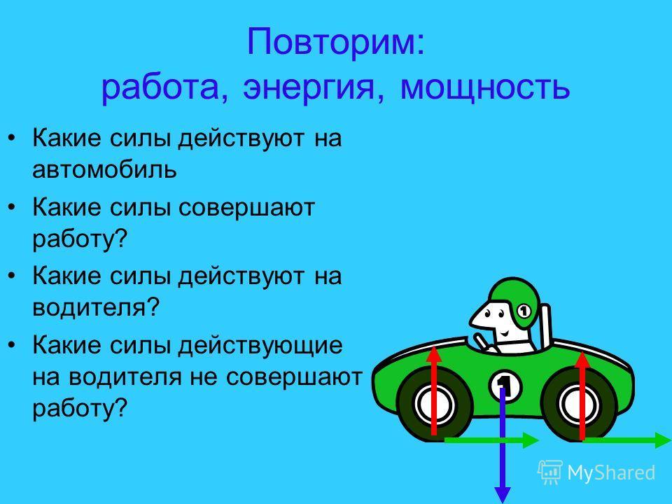 Повторим: работа, энергия, мощность Какие силы действуют на автомобиль Какие силы совершают работу? Какие силы действуют на водителя? Какие силы действующие на водителя не совершают работу?
