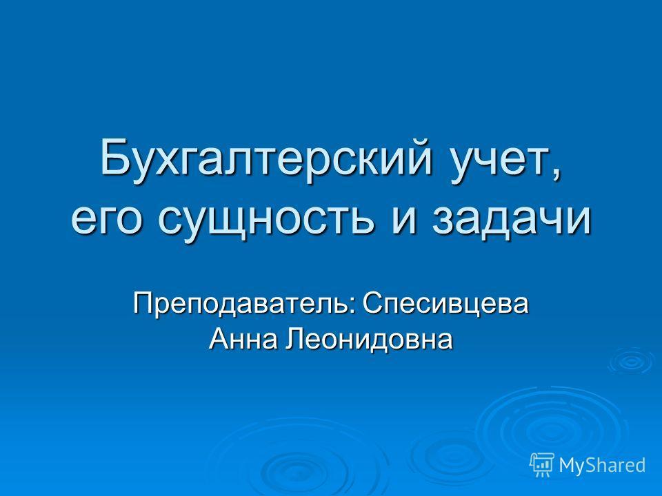 Бухгалтерский учет, его сущность и задачи Преподаватель: Спесивцева Анна Леонидовна