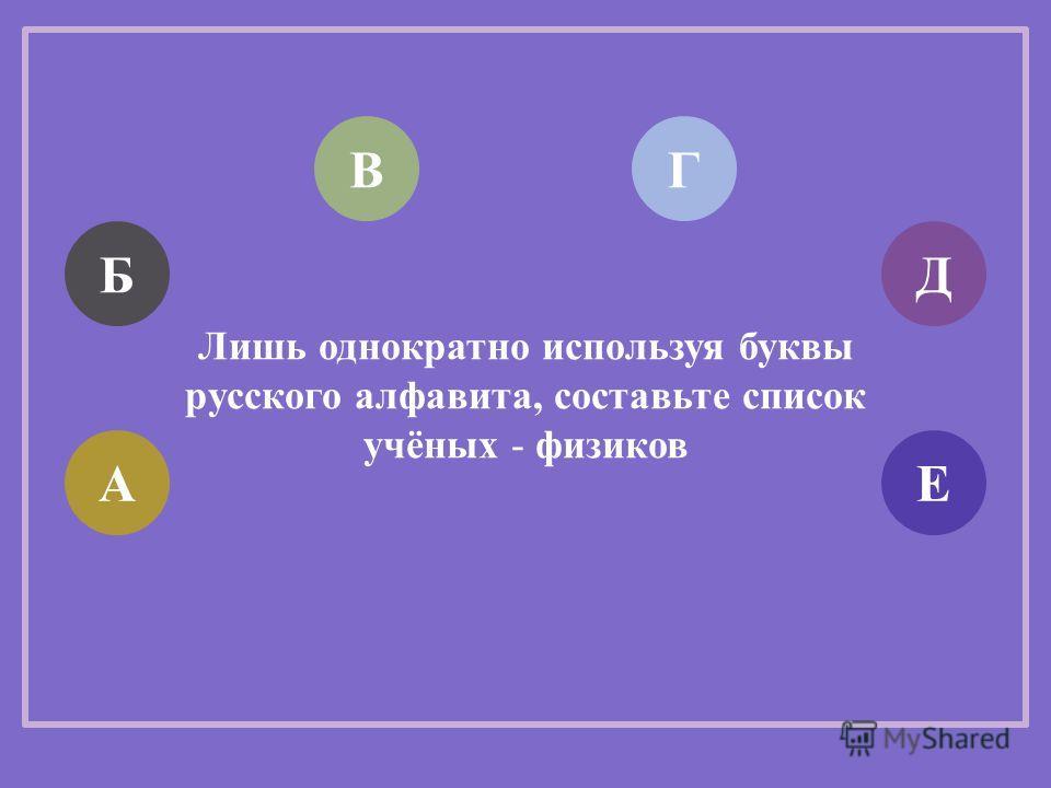 Лишь однократно используя буквы русского алфавита, составьте список учёных - физиков АЕ Д ГВ Б