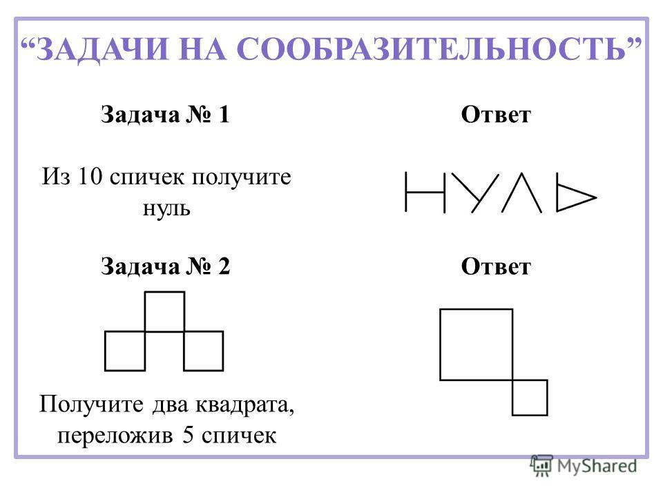 ЗАДАЧИ НА СООБРАЗИТЕЛЬНОСТЬ Ответ Задача 1 Задача 2 Из 10 спичек получите нуль Получите два квадрата, переложив 5 спичек